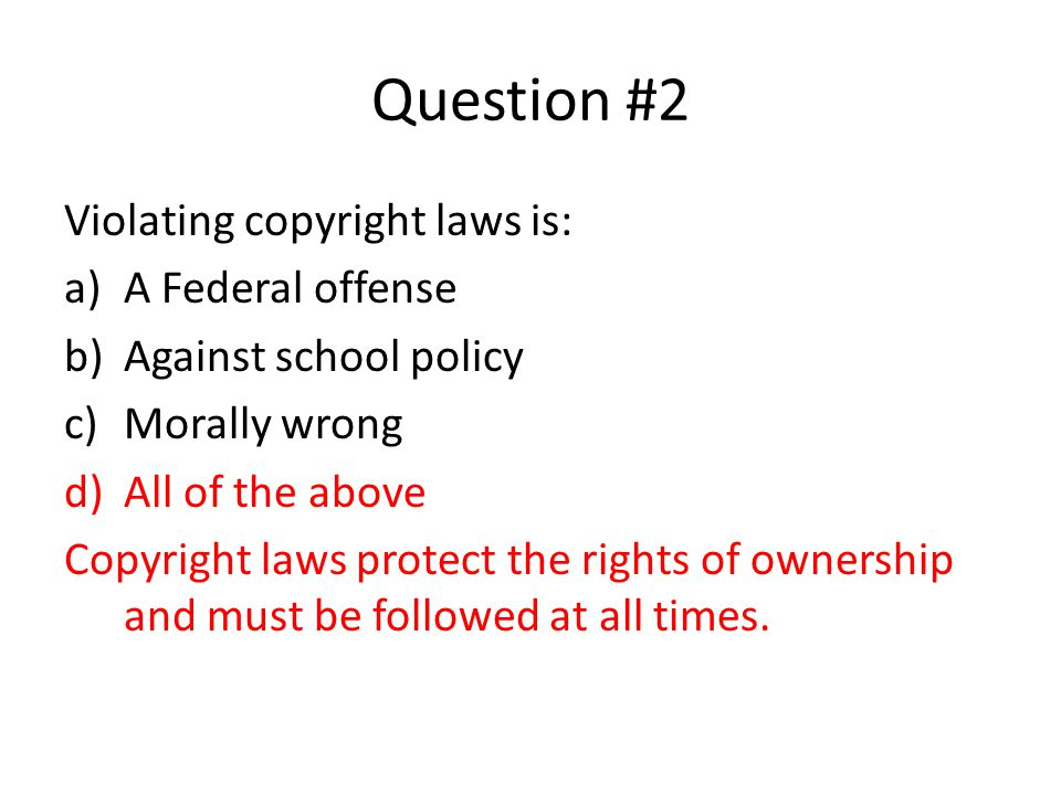 Question #2 Violating copyright laws is: a)A Federal offense b)Against school policy c)Morally wrong d)All of the above Copyright laws protect the rig