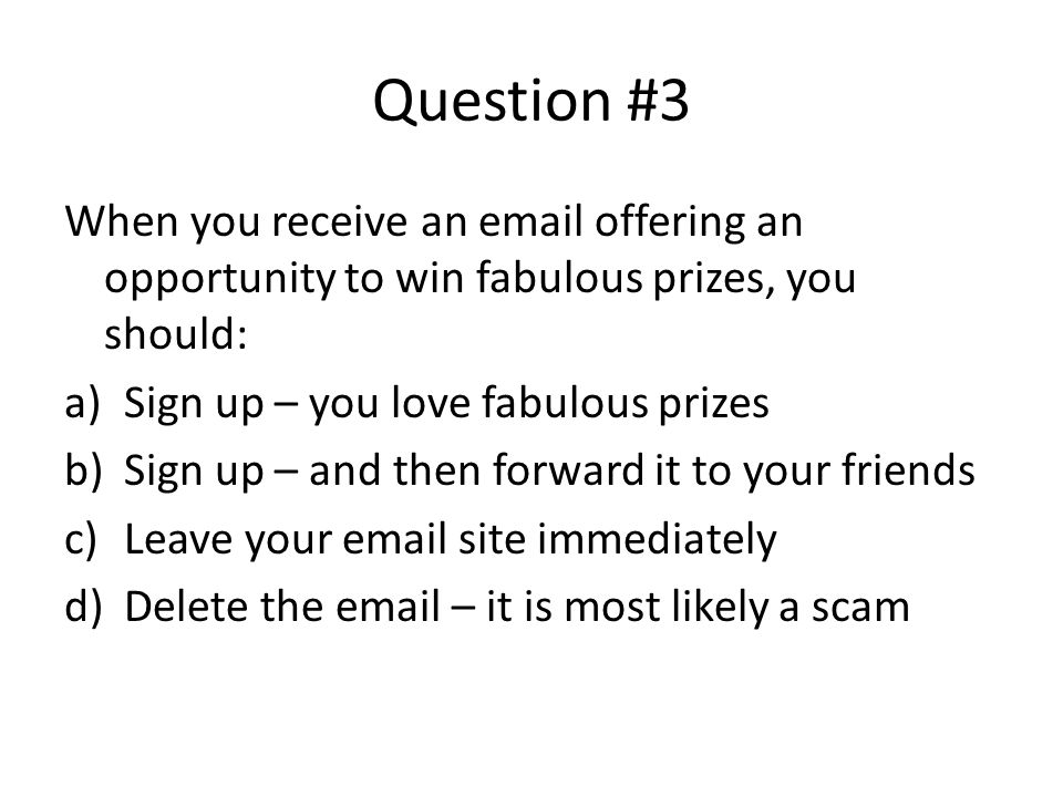 Question #3 When you receive an email offering an opportunity to win fabulous prizes, you should: a)Sign up – you love fabulous prizes b)Sign up – and then forward it to your friends c)Leave your email site immediately d)Delete the email – it is most likely a scam Internet scams are numerous and tricky.
