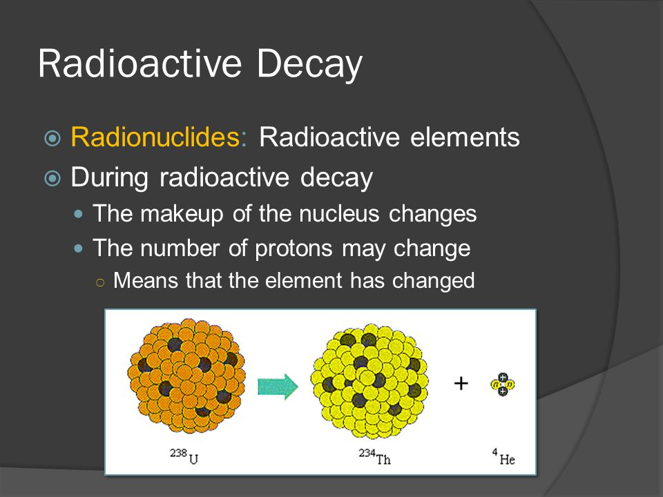 Radioactive Decay Radionuclides: Radioactive elements During radioactive decay The makeup of the nucleus changes The number of protons may change Means that the element has changed