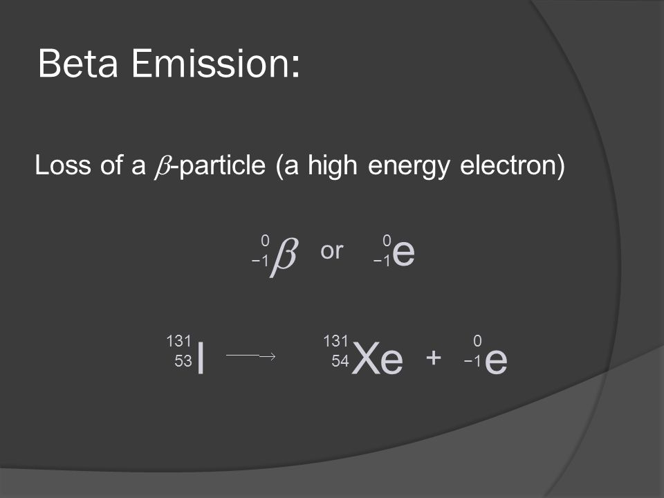 Beta Emission: Loss of a -particle (a high energy electron) 0 1 e 0 1 or I 131 53 Xe 131 54 + e 0 1