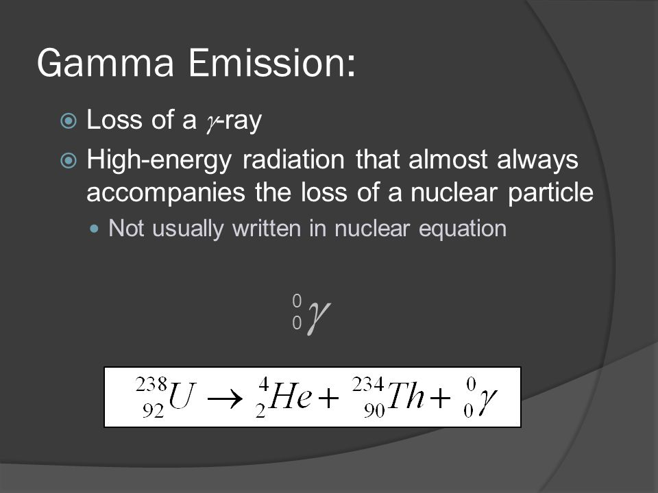 Gamma Emission: Loss of a -ray High-energy radiation that almost always accompanies the loss of a nuclear particle Not usually written in nuclear equation 0000