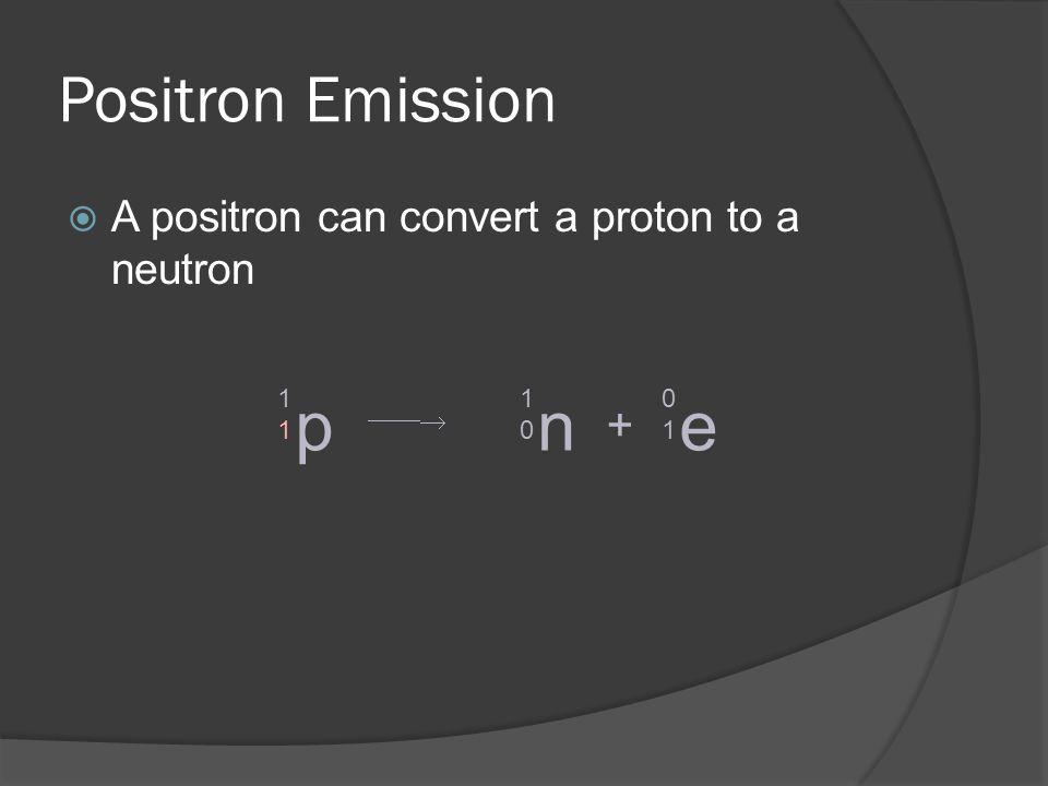 Positron Emission A positron can convert a proton to a neutron p 1111 n 1010 + e 0101