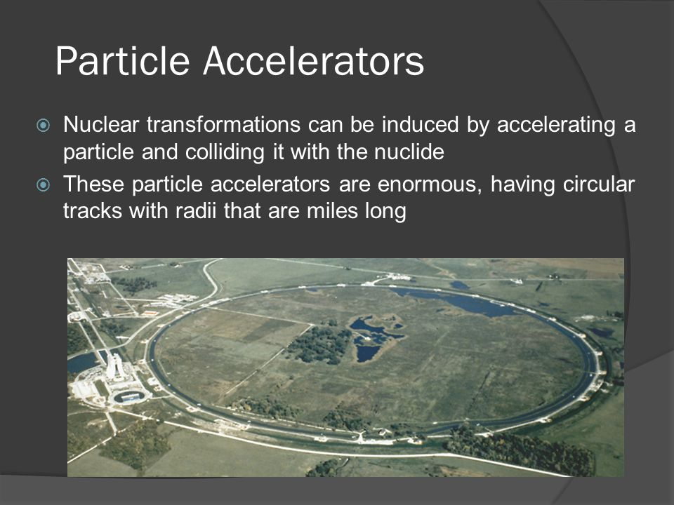 Particle Accelerators Nuclear transformations can be induced by accelerating a particle and colliding it with the nuclide These particle accelerators are enormous, having circular tracks with radii that are miles long