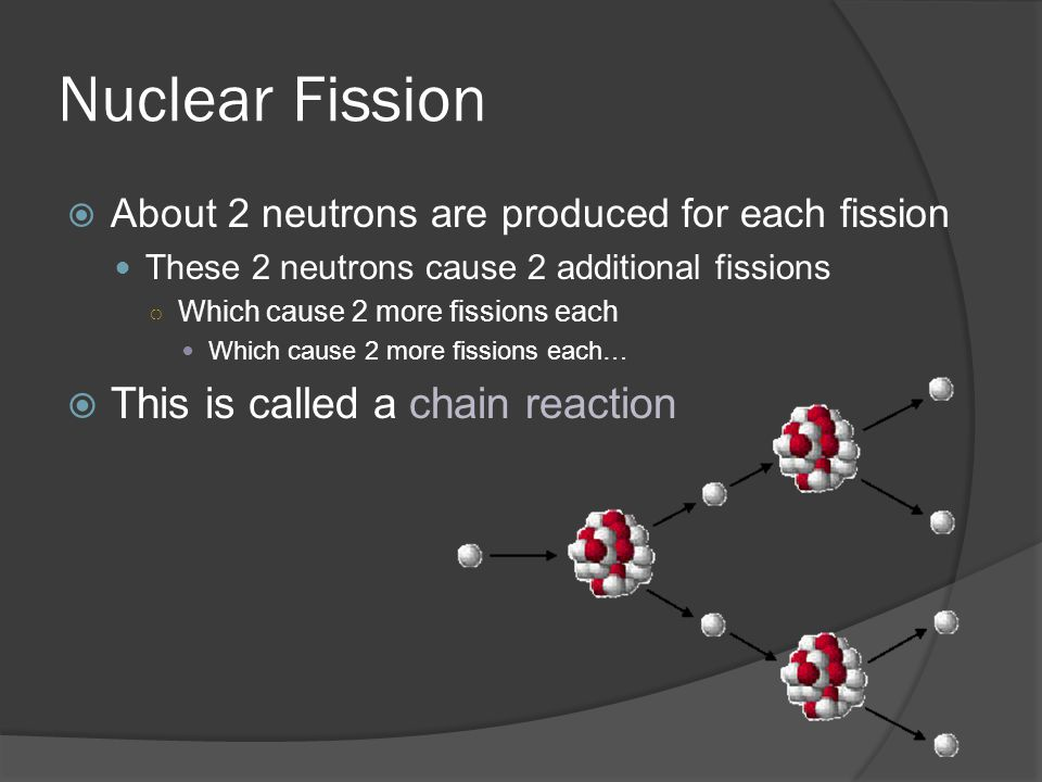 Nuclear Fission About 2 neutrons are produced for each fission These 2 neutrons cause 2 additional fissions Which cause 2 more fissions each Which cause 2 more fissions each… This is called a chain reaction