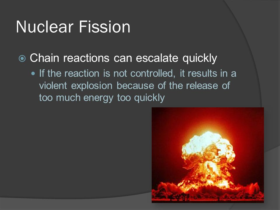 Nuclear Fission Chain reactions can escalate quickly If the reaction is not controlled, it results in a violent explosion because of the release of too much energy too quickly