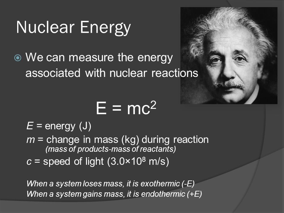 Nuclear Energy We can measure the energy associated with nuclear reactions E = mc 2 E = energy (J) m = change in mass (kg) during reaction (mass of products-mass of reactants) c = speed of light (3.0×10 8 m/s) When a system loses mass, it is exothermic (-E) When a system gains mass, it is endothermic (+E)