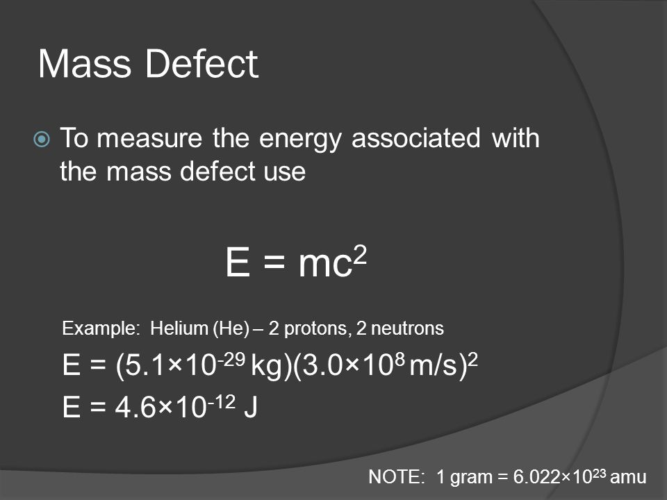 Mass Defect To measure the energy associated with the mass defect use E = mc 2 Example: Helium (He) – 2 protons, 2 neutrons E = (5.1×10 -29 kg)(3.0×10 8 m/s) 2 E = 4.6×10 -12 J NOTE: 1 gram = 6.022×10 23 amu