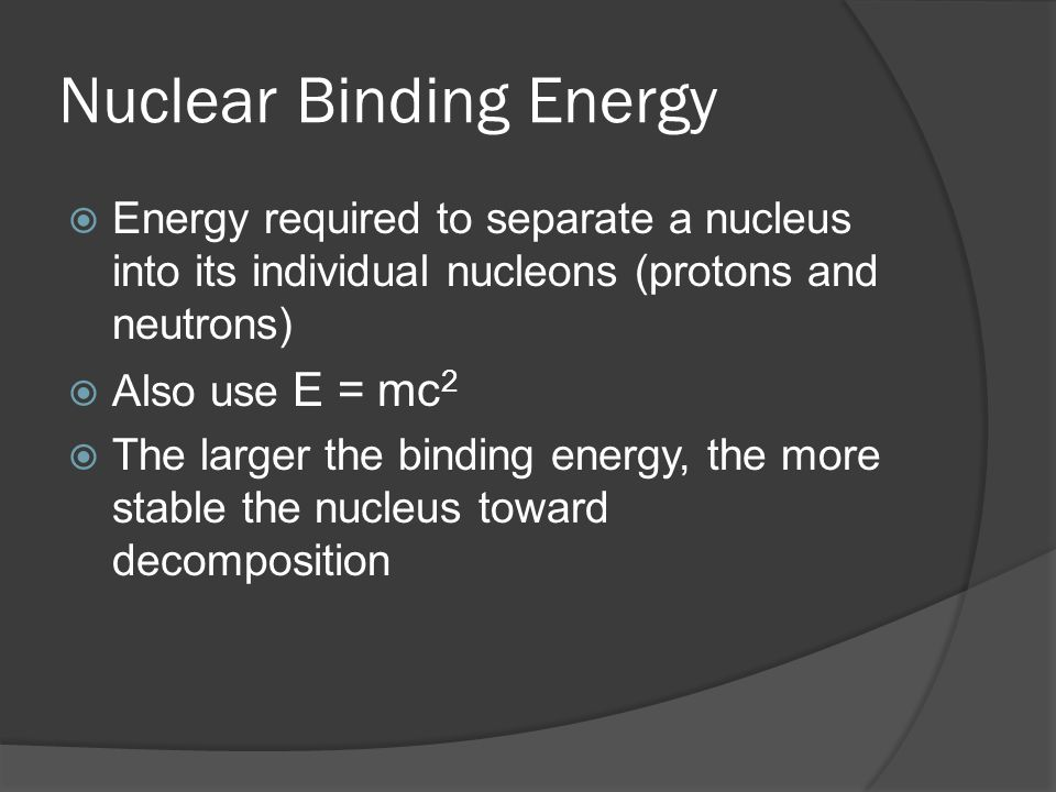 Nuclear Binding Energy Energy required to separate a nucleus into its individual nucleons (protons and neutrons) Also use E = mc 2 The larger the binding energy, the more stable the nucleus toward decomposition