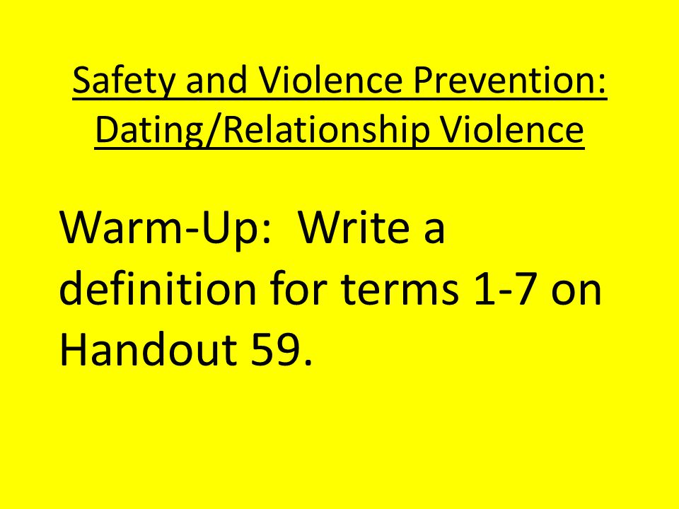 Safety and Violence Prevention: Dating/Relationship Violence Teen Dating Violence-is defined as the physical, sexual, or psychological/emotional violence within a dating relationship, as well as stalking.