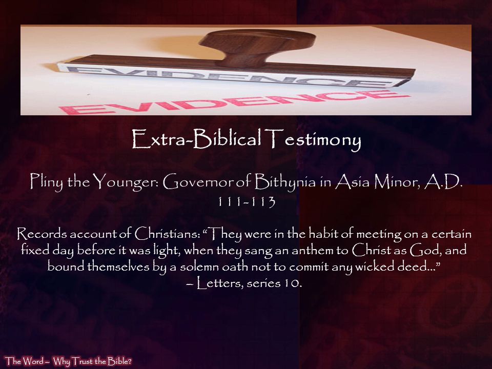 Pliny the Younger: Governor of Bithynia in Asia Minor, A.D. 111-113 Records account of Christians: They were in the habit of meeting on a certain fixe