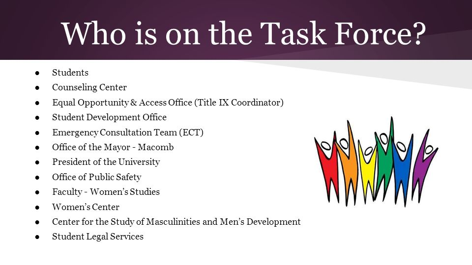 Who is on the Task Force? Students Counseling Center Equal Opportunity & Access Office (Title IX Coordinator) Student Development Office Emergency Con