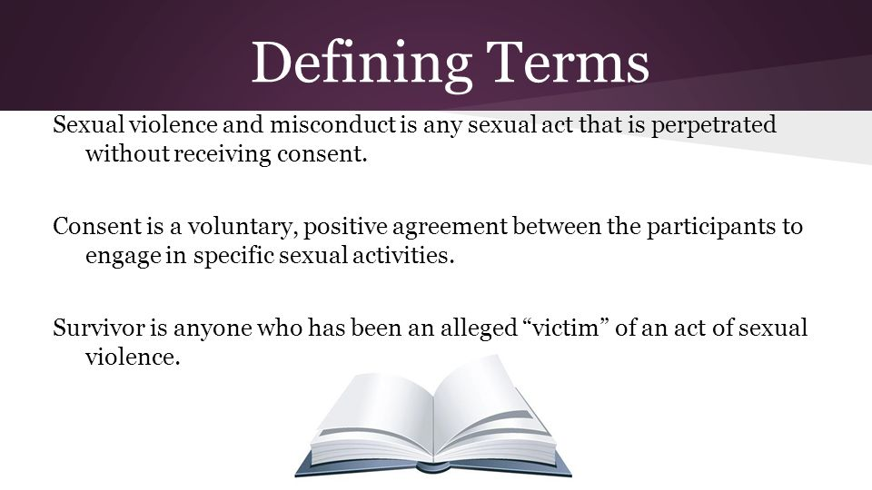Sexual violence and misconduct is any sexual act that is perpetrated without receiving consent. Consent is a voluntary, positive agreement between the