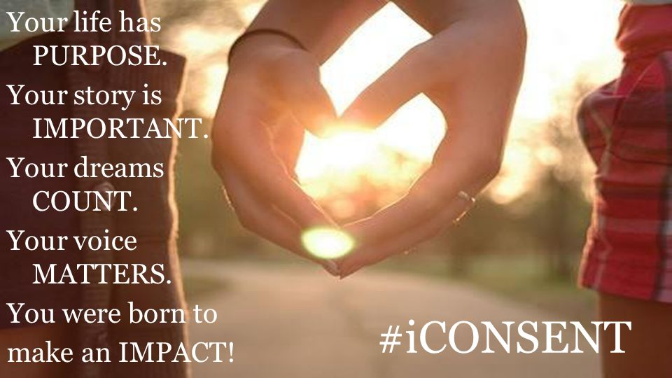 #iCONSENT Your life has PURPOSE. Your story is IMPORTANT. Your dreams COUNT. Your voice MATTERS. You were born to make an IMPACT!