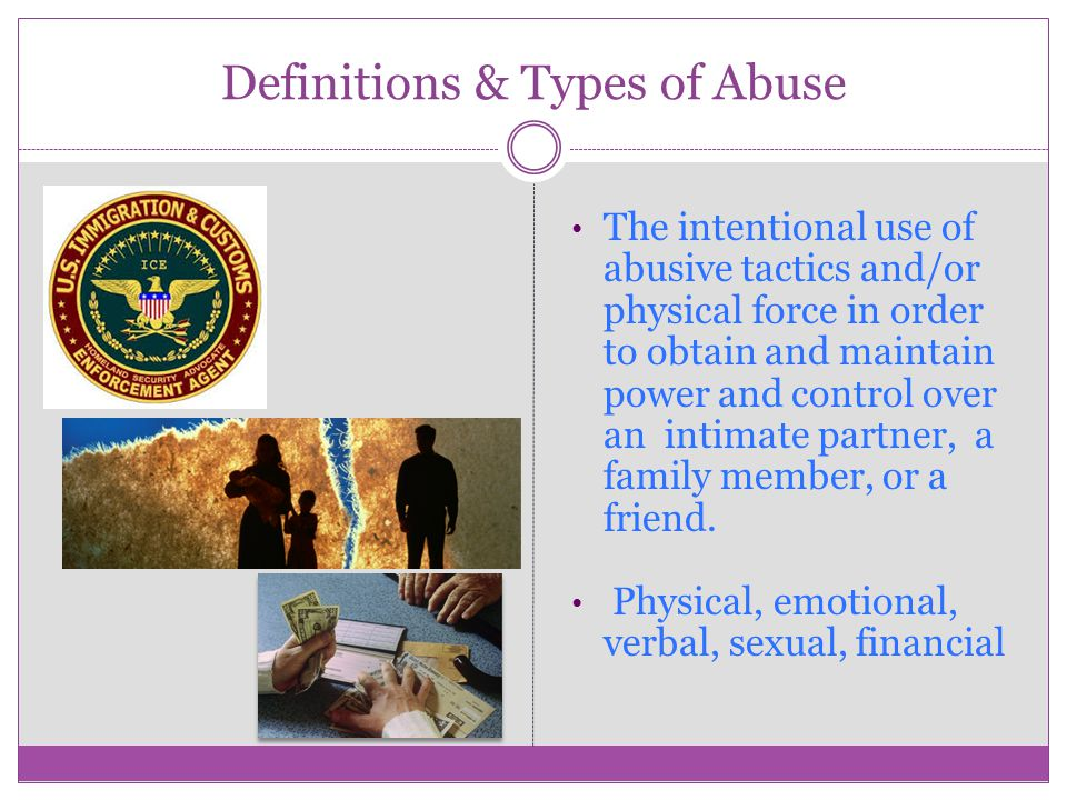 Definitions & Types of Abuse The intentional use of abusive tactics and/or physical force in order to obtain and maintain power and control over an intimate partner, a family member, or a friend.