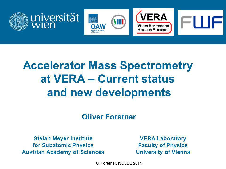 O. Forstner, ISOLDE 2014 Accelerator Mass Spectrometry at VERA – Current status and new developments Stefan Meyer Institute for Subatomic Physics Aust