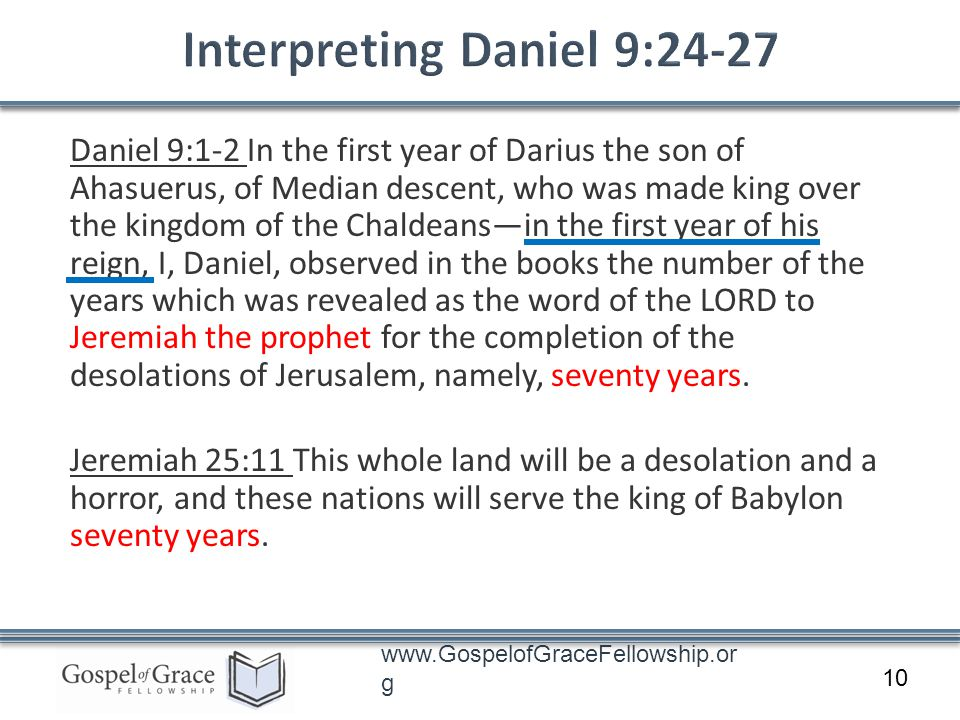 www.GospelofGraceFellowship.or g Daniel 9:1-2 In the first year of Darius the son of Ahasuerus, of Median descent, who was made king over the kingdom of the Chaldeansin the first year of his reign, I, Daniel, observed in the books the number of the years which was revealed as the word of the LORD to Jeremiah the prophet for the completion of the desolations of Jerusalem, namely, seventy years.