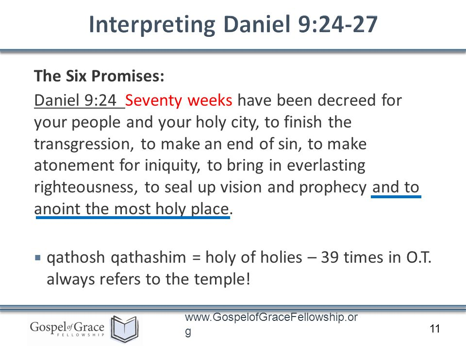 www.GospelofGraceFellowship.or g The Six Promises: Daniel 9:24 Seventy weeks have been decreed for your people and your holy city, to finish the transgression, to make an end of sin, to make atonement for iniquity, to bring in everlasting righteousness, to seal up vision and prophecy and to anoint the most holy place.