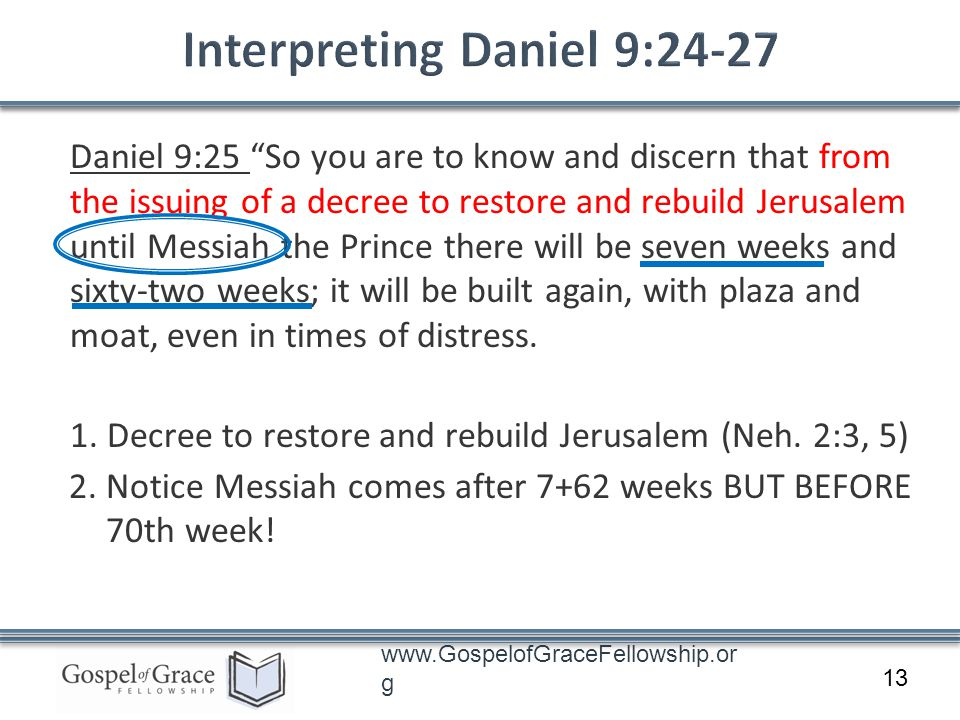 www.GospelofGraceFellowship.or g Daniel 9:25 So you are to know and discern that from the issuing of a decree to restore and rebuild Jerusalem until Messiah the Prince there will be seven weeks and sixty-two weeks; it will be built again, with plaza and moat, even in times of distress.