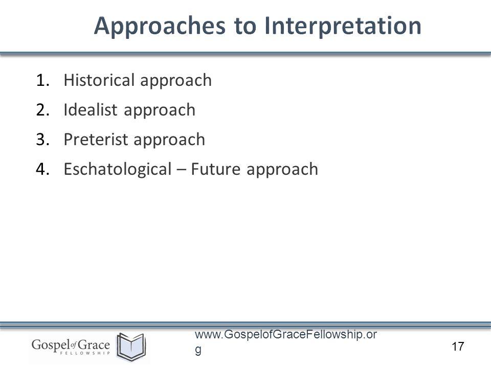 www.GospelofGraceFellowship.or g 1.Historical approach 2.Idealist approach 3.Preterist approach 4.Eschatological – Future approach 17