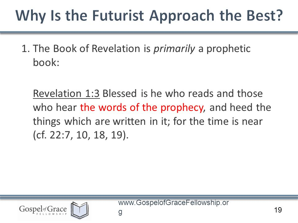 www.GospelofGraceFellowship.or g 1. The Book of Revelation is primarily a prophetic book: Revelation 1:3 Blessed is he who reads and those who hear th