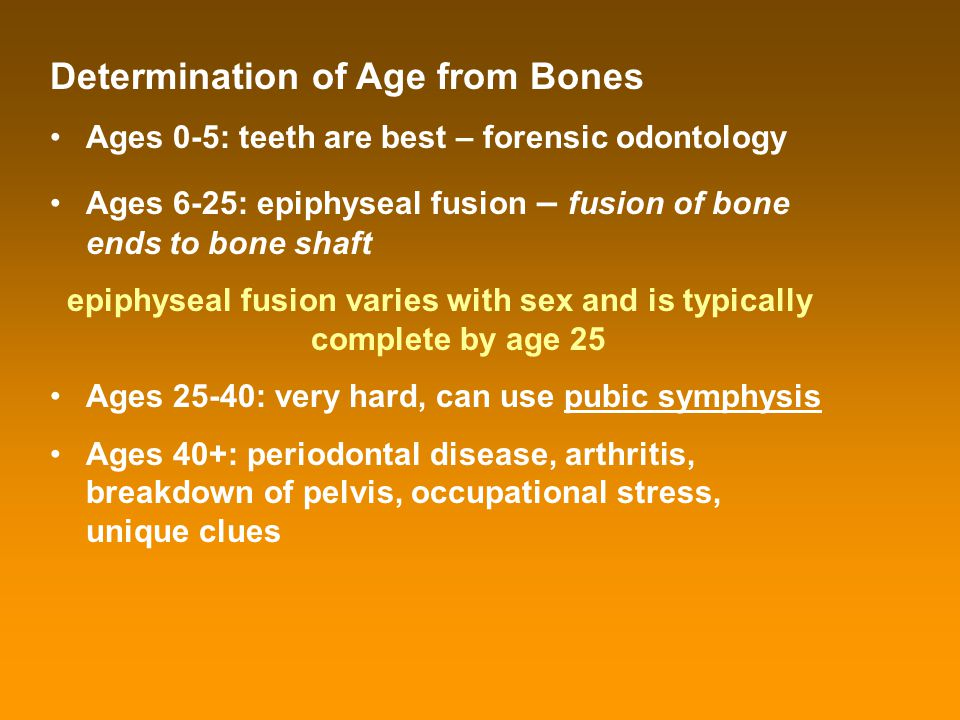 Determination of Age from Bones Ages 0-5: teeth are best – forensic odontology Ages 6-25: epiphyseal fusion – fusion of bone ends to bone shaft epiphy