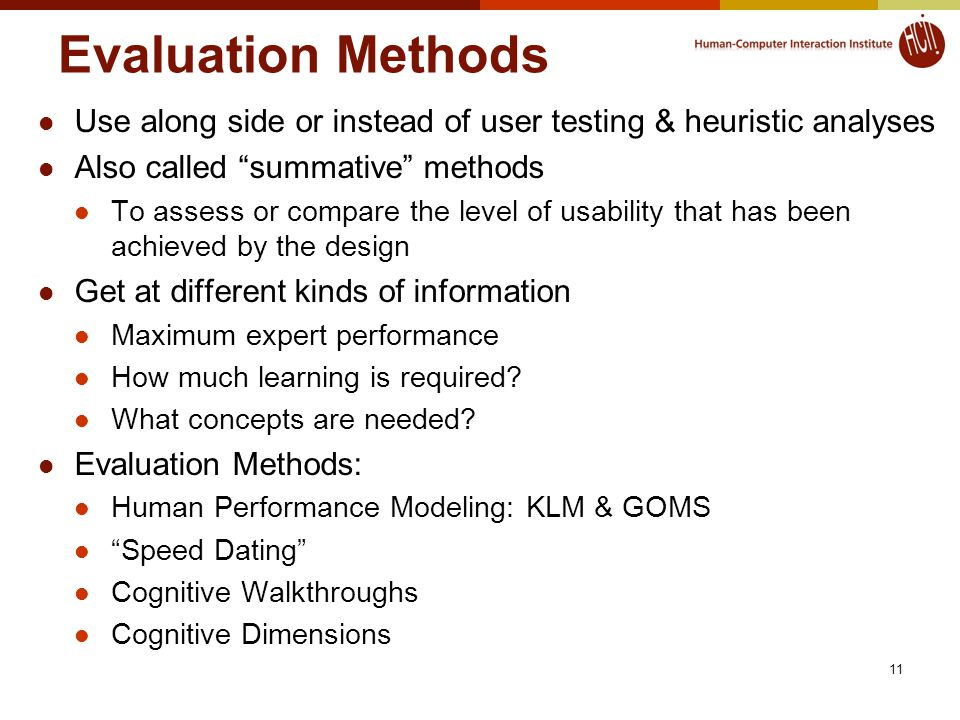 Evaluation Methods Use along side or instead of user testing & heuristic analyses Also called summative methods To assess or compare the level of usability that has been achieved by the design Get at different kinds of information Maximum expert performance How much learning is required.