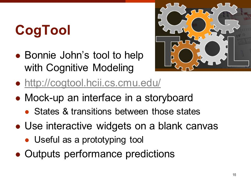 CogTool Bonnie Johns tool to help with Cognitive Modeling http://cogtool.hcii.cs.cmu.edu/ Mock-up an interface in a storyboard States & transitions between those states Use interactive widgets on a blank canvas Useful as a prototyping tool Outputs performance predictions 18