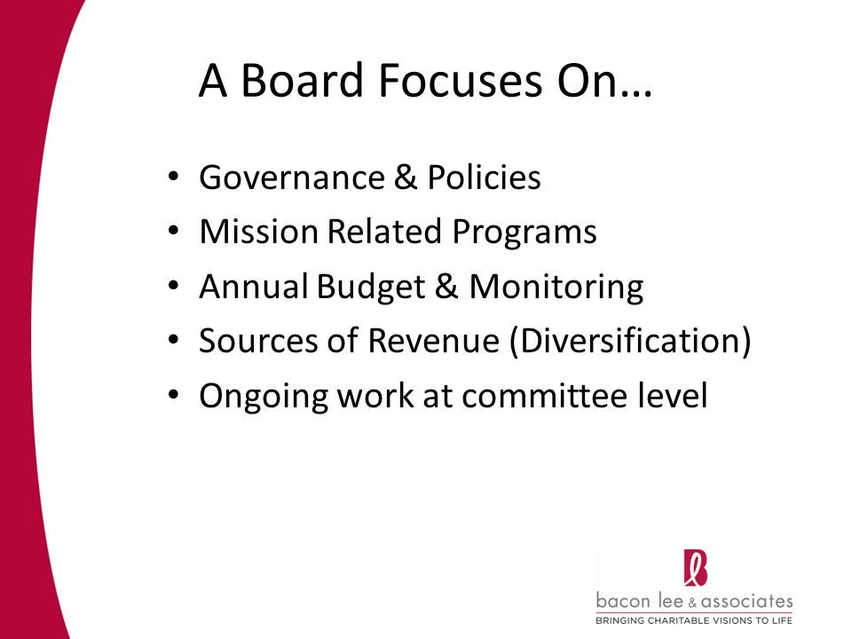 A Board Focuses On… Governance & Policies Mission Related Programs Annual Budget & Monitoring Sources of Revenue (Diversification) Ongoing work at committee level