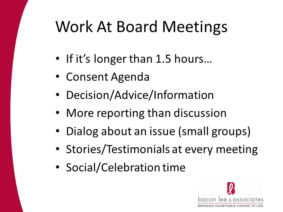 Work At Board Meetings If its longer than 1.5 hours… Consent Agenda Decision/Advice/Information More reporting than discussion Dialog about an issue (small groups) Stories/Testimonials at every meeting Social/Celebration time