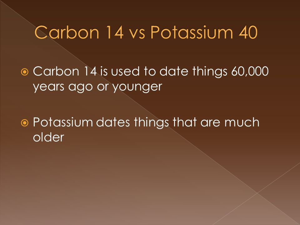 Carbon 14 is used to date things 60,000 years ago or younger Potassium dates things that are much older
