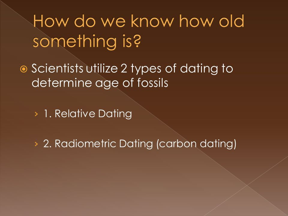 Scientists utilize 2 types of dating to determine age of fossils 1.
