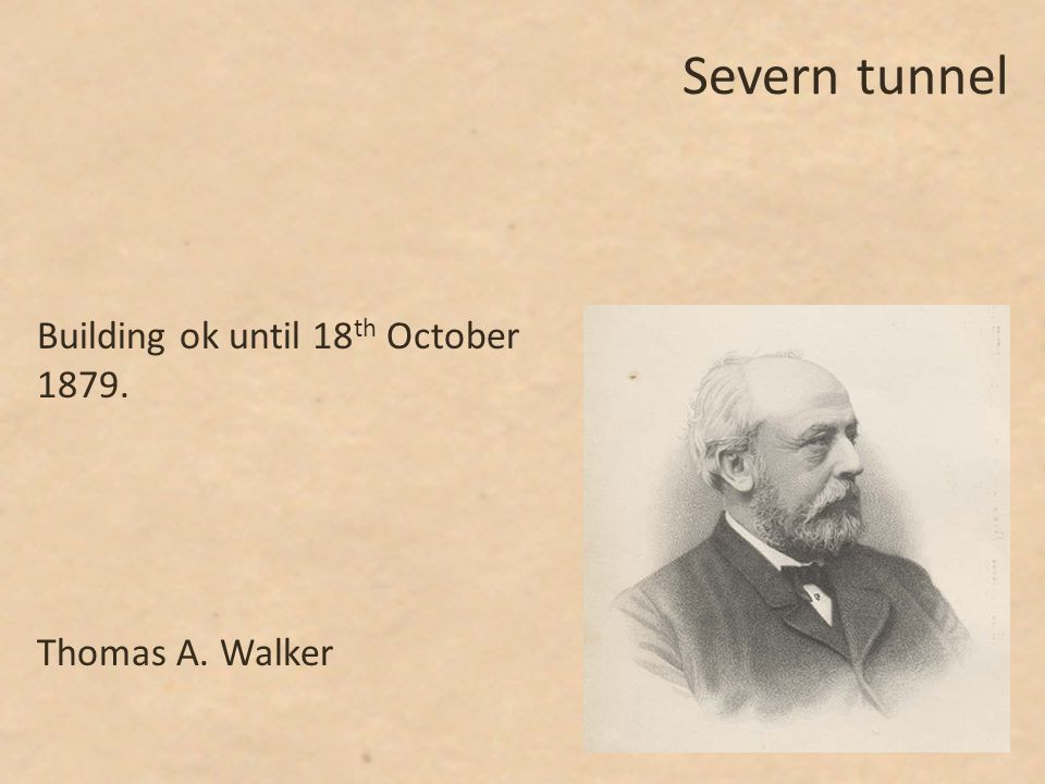 Severn tunnel Building ok until 18 th October 1879. Thomas A. Walker