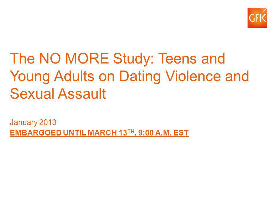 © GfK 2013 | The NO MORE Study: Teens and Young Adults on Dating Violence and Sexual Assault1 The NO MORE Study: Teens and Young Adults on Dating Viol