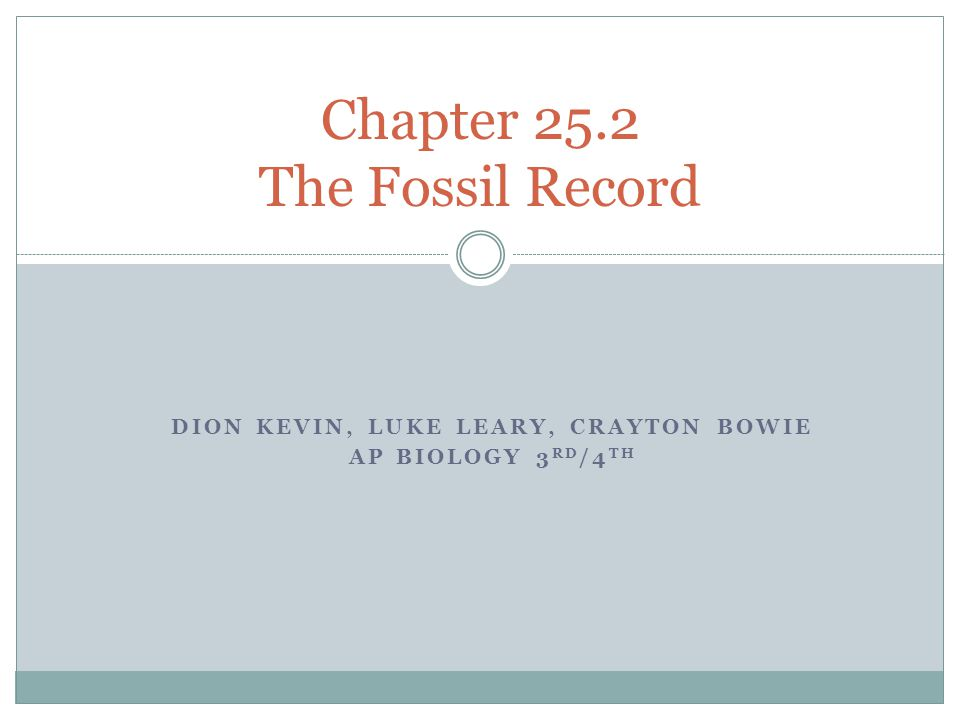 DION KEVIN, LUKE LEARY, CRAYTON BOWIE AP BIOLOGY 3 RD /4 TH Chapter 25.2 The Fossil Record