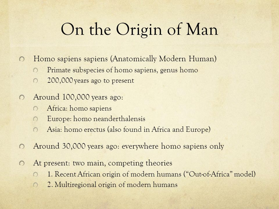 On the Origin of Man Homo sapiens sapiens (Anatomically Modern Human) Primate subspecies of homo sapiens, genus homo 200,000 years ago to present Around 100,000 years ago: Africa: homo sapiens Europe: homo neanderthalensis Asia: homo erectus (also found in Africa and Europe) Around 30,000 years ago: everywhere homo sapiens only At present: two main, competing theories 1.
