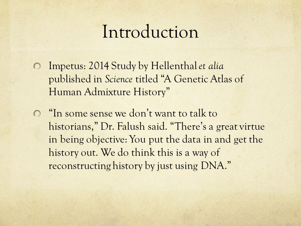 Introduction Impetus: 2014 Study by Hellenthal et alia published in Science titled A Genetic Atlas of Human Admixture History In some sense we dont wa