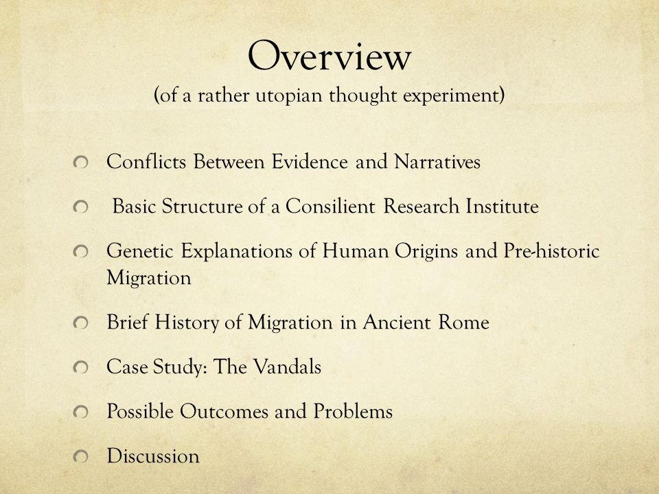 Overview (of a rather utopian thought experiment) Conflicts Between Evidence and Narratives Basic Structure of a Consilient Research Institute Genetic Explanations of Human Origins and Pre-historic Migration Brief History of Migration in Ancient Rome Case Study: The Vandals Possible Outcomes and Problems Discussion