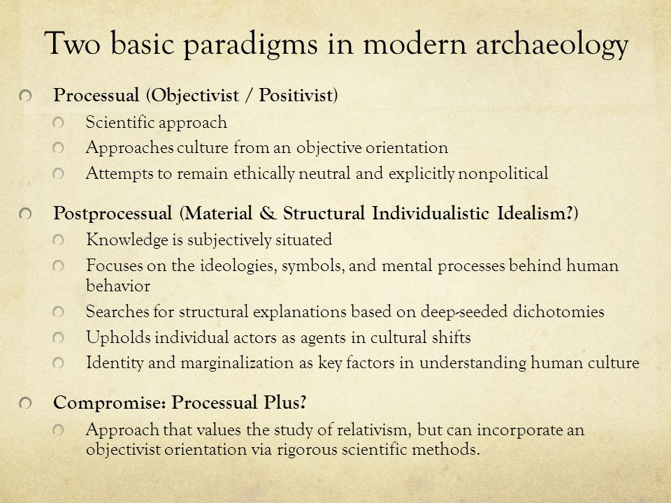 Two basic paradigms in modern archaeology Processual (Objectivist / Positivist) Scientific approach Approaches culture from an objective orientation A