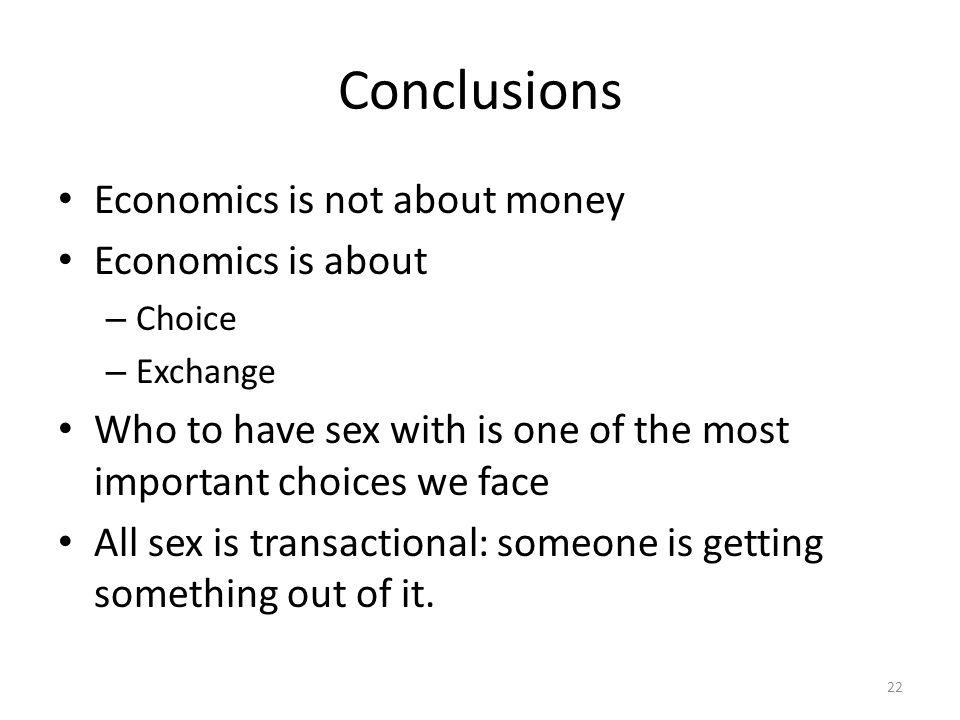 Conclusions Economics is not about money Economics is about – Choice – Exchange Who to have sex with is one of the most important choices we face All sex is transactional: someone is getting something out of it.