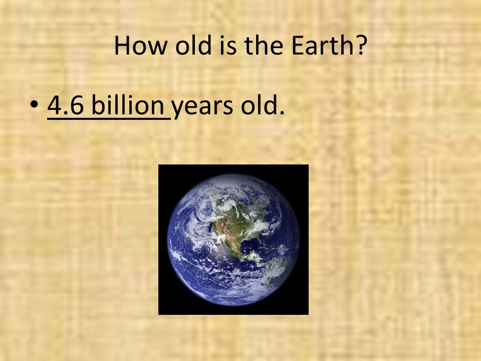 How old is the Earth? 4.6 billion years old.