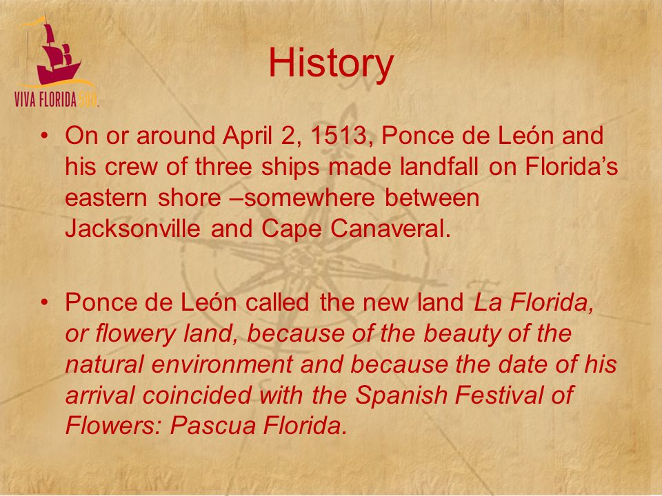 History On or around April 2, 1513, Ponce de León and his crew of three ships made landfall on Floridas eastern shore –somewhere between Jacksonville