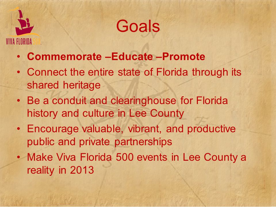 Goals Commemorate –Educate –Promote Connect the entire state of Florida through its shared heritage Be a conduit and clearinghouse for Florida history