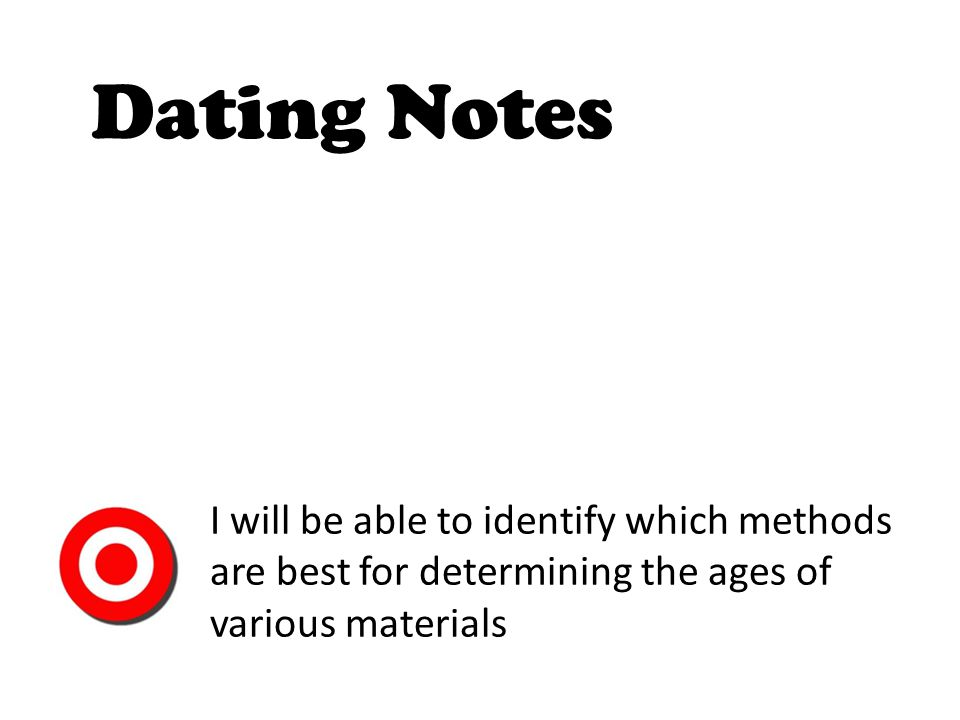 Dating Notes I will be able to identify which methods are best for determining the ages of various materials