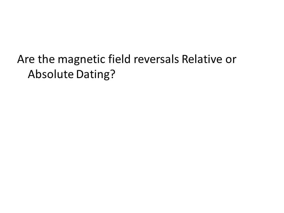 Are the magnetic field reversals Relative or Absolute Dating