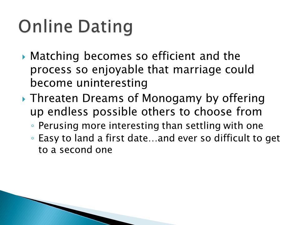 Matching becomes so efficient and the process so enjoyable that marriage could become uninteresting Threaten Dreams of Monogamy by offering up endless possible others to choose from Perusing more interesting than settling with one Easy to land a first date…and ever so difficult to get to a second one