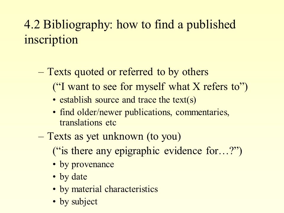 4.2 Bibliography: how to find a published inscription –Texts quoted or referred to by others (I want to see for myself what X refers to) establish source and trace the text(s) find older/newer publications, commentaries, translations etc –Texts as yet unknown (to you) (is there any epigraphic evidence for… ) by provenance by date by material characteristics by subject
