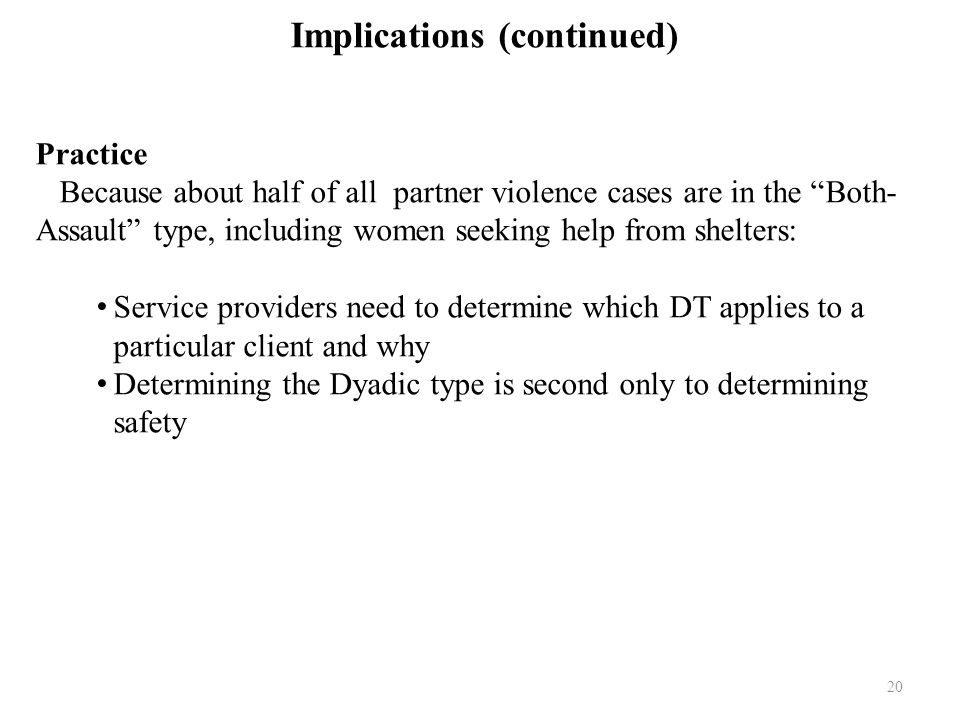 20 Implications (continued) Practice Because about half of all partner violence cases are in the Both- Assault type, including women seeking help from