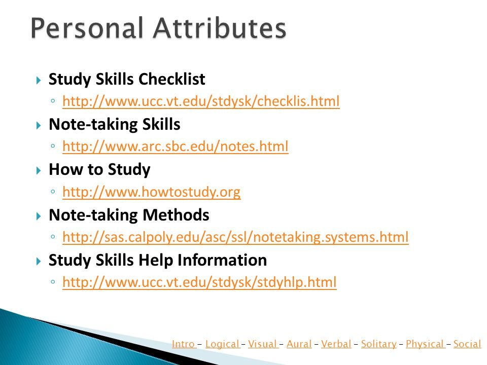 Study Skills Checklist   Note-taking Skills   How to Study   Note-taking Methods   Study Skills Help Information   Intro Intro - Logical – Visual – Aural – Verbal – Solitary – Physical - SocialLogical Visual AuralVerbalSolitaryPhysical Social