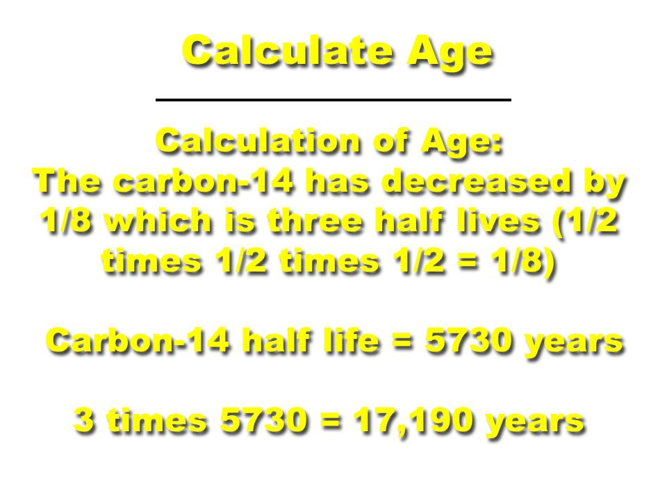 Calculate Age Calculation of Age: The carbon-14 has decreased by 1/8 which is three half lives (1/2 times 1/2 times 1/2 = 1/8) Carbon-14 half life = 5
