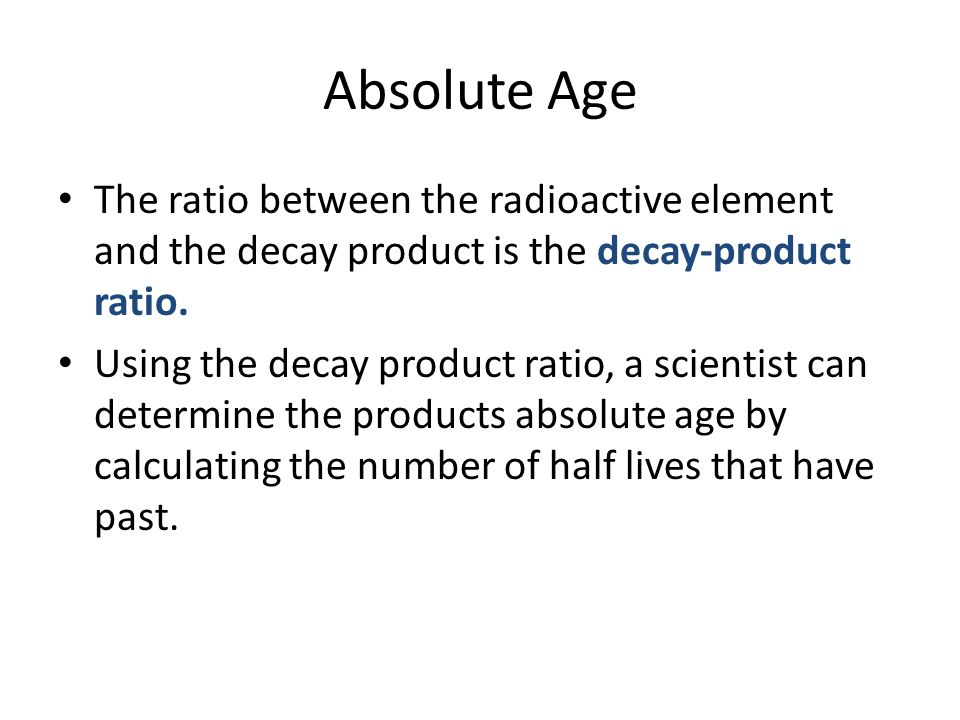 Absolute Age The ratio between the radioactive element and the decay product is the decay-product ratio. Using the decay product ratio, a scientist ca